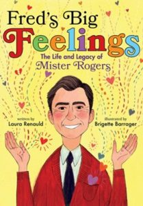 Fred's Big Feelings is a picture book biography by Laura Renauld on the life of Fred Rogers, aka Mister Rogers.