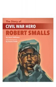The Story of Civil War Hero Robert Smalls follows an enslaved wheelman who steered a Confederate ship towards freedom.
