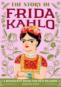 The Story of Frida Kahlo is a biography book for new readers by Susan B. Katz