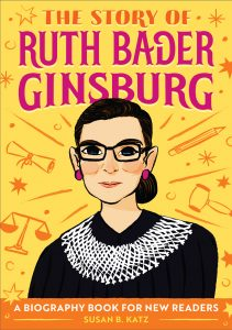 The Story of Ruth Bader Ginsburg is a biography book for new readers by Susan B. Katz