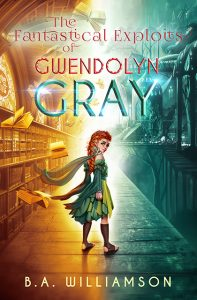 The Fantastical Exploits of Gwendolyn Gray by B.A. Williamson