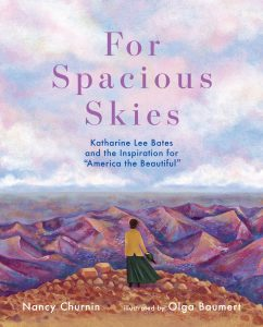For Spacious Skies, Katherine Lee Bates and the Inspo for America the Beautiful, a book by Nancy Churnin and Olga Baumert