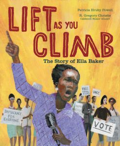 Lift as You Climb is a picture book about Civil Rights leader Ella Baker, written by Patricia Hruby Powell, illustrated by R. Gregory Christie