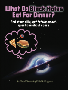 What Do Black Holes Eat for Dinner? is a nonfiction book by Dr. Grant Tremblay and author Katie Coppens